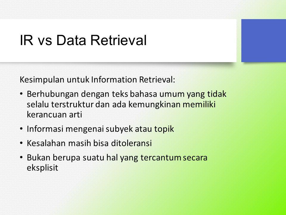 IR vs Data Retrieval Kesimpulan untuk Data Retrieval: Isi dokumen pasti mengandung kata kunci/keyword Semantik terdefinisi dengan baik Kesalahan kecil dari sistem menunjukkan suatu kegagalan