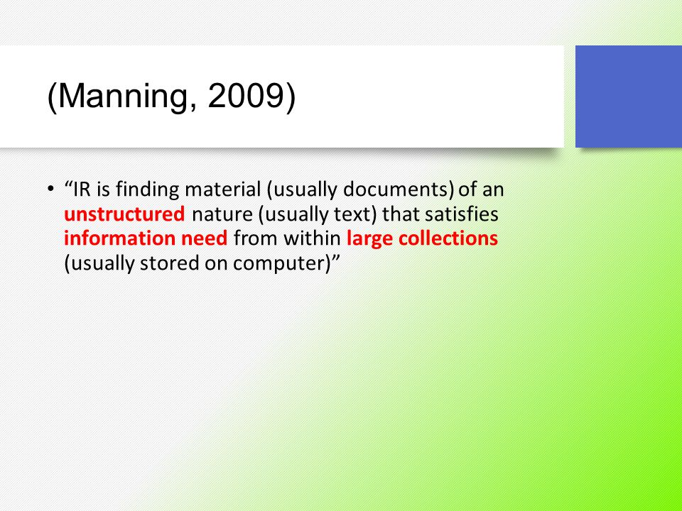 "(Manning, 2009) ""IR is finding material (usually documents) of an unstructured nature (usually text) that satisfies information need from within large"