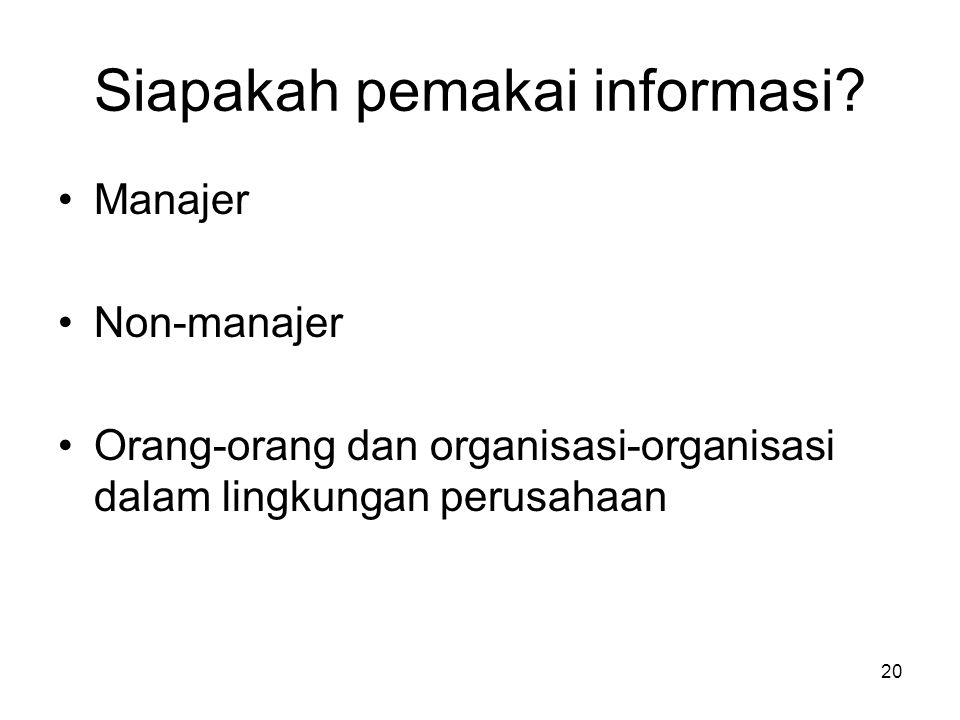 Siapakah pemakai informasi? Manajer Non-manajer Orang-orang dan organisasi-organisasi dalam lingkungan perusahaan 20