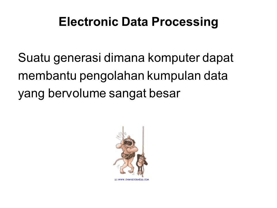 Electronic Data Processing Suatu generasi dimana komputer dapat membantu pengolahan kumpulan data yang bervolume sangat besar