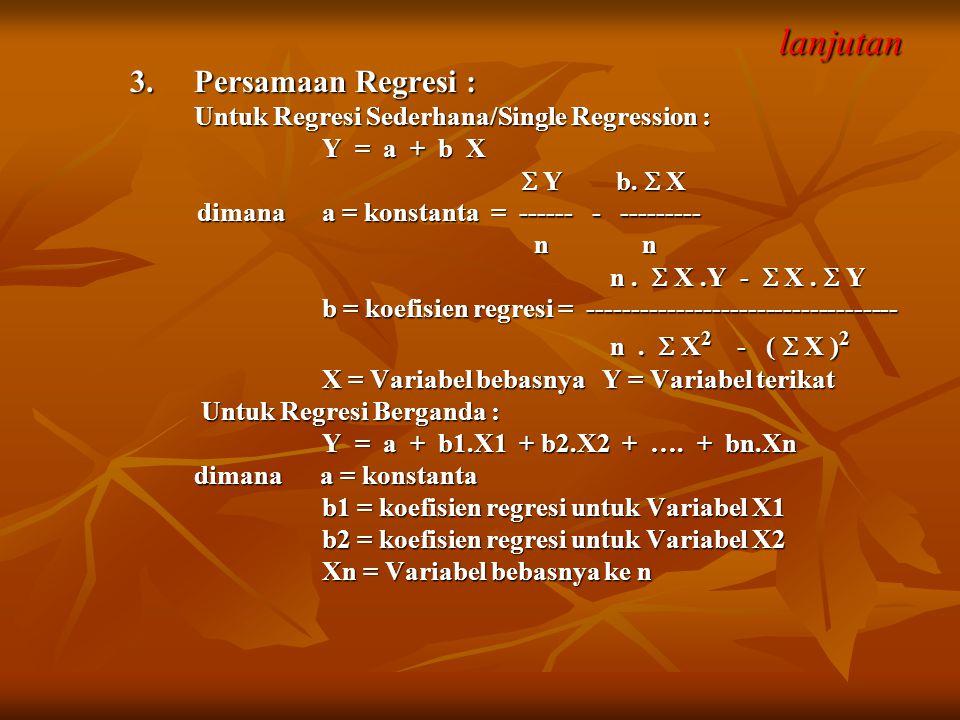 lanjutan lanjutan 3. Persamaan Regresi : Untuk Regresi Sederhana/Single Regression : Y = a + b X  Y b.  X  Y b.  X dimana a = konstanta = ------ -