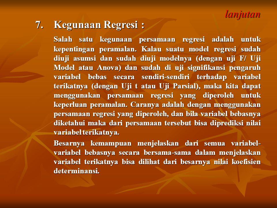 lanjutan lanjutan 7. Kegunaan Regresi : Salah satu kegunaan persamaan regresi adalah untuk kepentingan peramalan. Kalau suatu model regresi sudah diuj