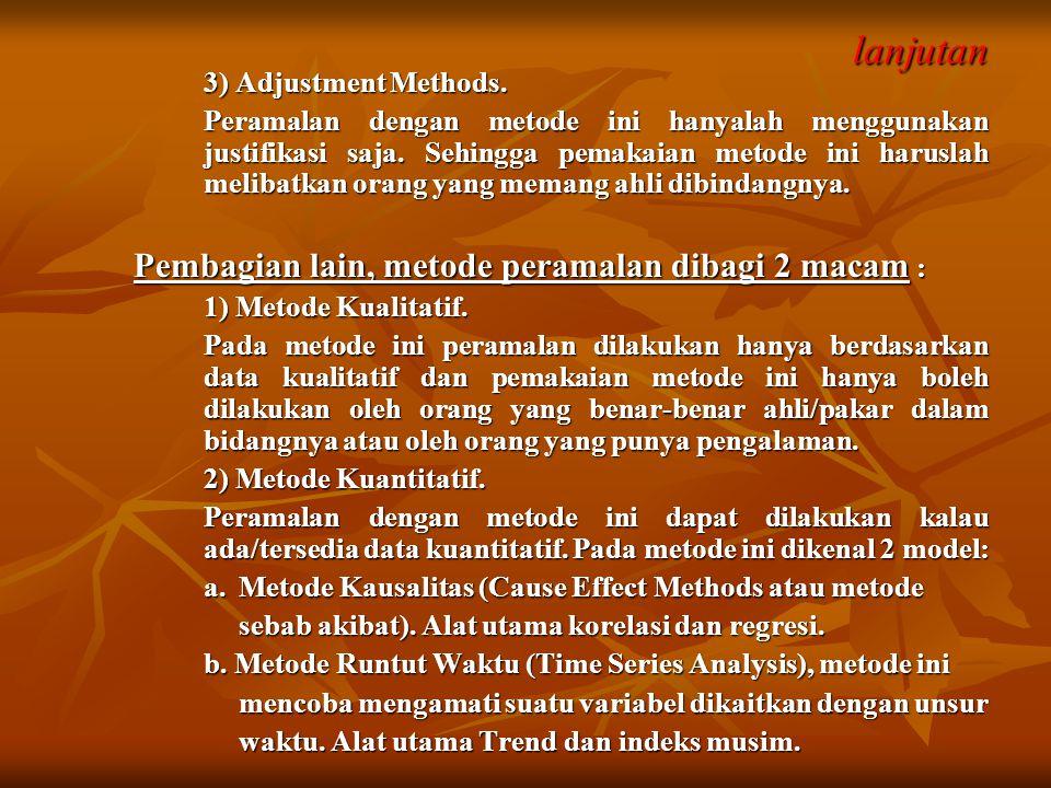 lanjutan 3) Adjustment Methods. Peramalan dengan metode ini hanyalah menggunakan justifikasi saja. Sehingga pemakaian metode ini haruslah melibatkan o