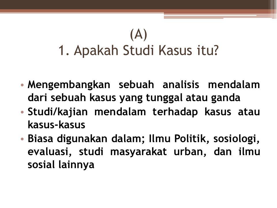 (A) 1. Apakah Studi Kasus itu? Mengembangkan sebuah analisis mendalam dari sebuah kasus yang tunggal atau ganda Studi/kajian mendalam terhadap kasus a