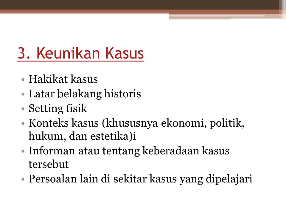 3. Keunikan Kasus Hakikat kasus Latar belakang historis Setting fisik Konteks kasus (khususnya ekonomi, politik, hukum, dan estetika)i Informan atau t