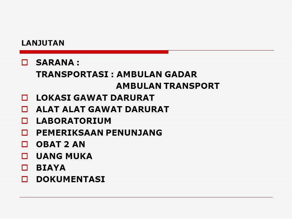 LANJUTAN  SARANA : TRANSPORTASI : AMBULAN GADAR AMBULAN TRANSPORT  LOKASI GAWAT DARURAT  ALAT ALAT GAWAT DARURAT  LABORATORIUM  PEMERIKSAAN PENUN