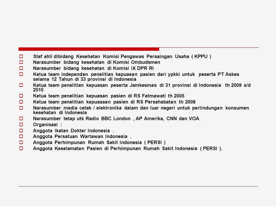  Staf ahli dibidang Kesehatan Komisi Pengawas Persaingan Usaha ( KPPU )  Narasumber bidang kesehatan di Komisi Ombudsmen  Narasumber bidang kesehatan di Komisi IX DPR RI  Ketua team independen penelitian kepuasan pasien dari ypkki untuk peserta PT Askes selama 12 Tahun di 33 provinsi di Indonesia  Ketua team penelitian kepuasan peserta Jamkesmas di 31 provinsi di Indonesia th 2009 s/d 2010  Ketua team penelitian kepuasan pasien di RS Fatmawati th 2005  Ketua team penelitian kepuasaan pasien di RS Persahabatan th 2008  Narasumber media cetak / elektronika dalam dan luar negeri untuk perlindungan konsumen kesehatan di Indonesia  Narasumber tetap utk Radio BBC London, AP Amerika, CNN dan VOA  Organisasi :  Anggota Ikatan Dokter Indonesia.