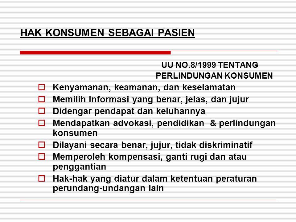 HAK KONSUMEN SEBAGAI PASIEN UU NO.8/1999 TENTANG PERLINDUNGAN KONSUMEN  Kenyamanan, keamanan, dan keselamatan  Memilih Informasi yang benar, jelas, dan jujur  Didengar pendapat dan keluhannya  Mendapatkan advokasi, pendidikan & perlindungan konsumen  Dilayani secara benar, jujur, tidak diskriminatif  Memperoleh kompensasi, ganti rugi dan atau penggantian  Hak-hak yang diatur dalam ketentuan peraturan perundang-undangan lain