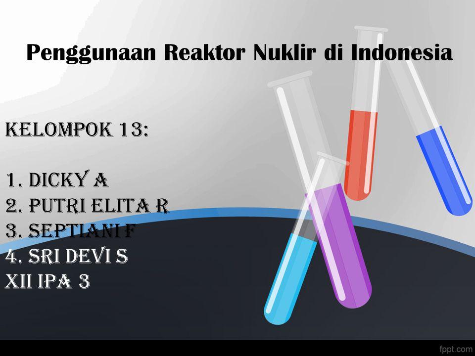 Penggunaan Reaktor Nuklir di Indonesia Kelompok 13: 1. dicky a 2. Putri Elita R 3. Septiani F 4. Sri devi s xii ipa 3