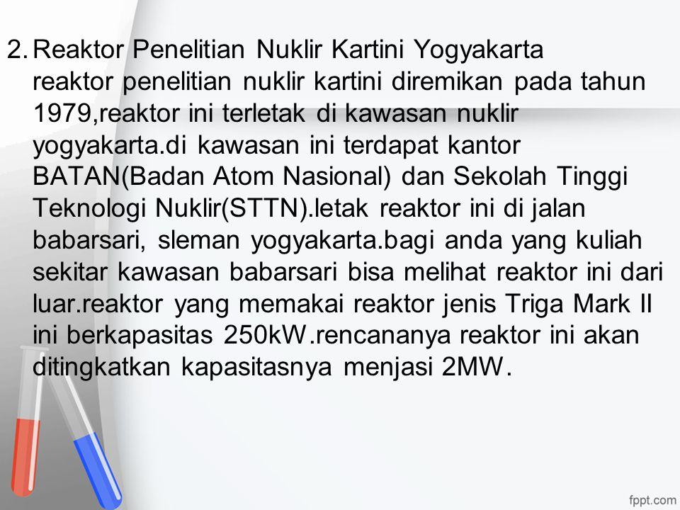 2.Reaktor Penelitian Nuklir Kartini Yogyakarta reaktor penelitian nuklir kartini diremikan pada tahun 1979,reaktor ini terletak di kawasan nuklir yogy
