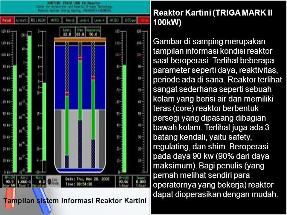 Tampilan sistem informasi Reaktor Kartini Reaktor Kartini (TRIGA MARK II 100kW) Gambar di samping merupakan tampilan informasi kondisi reaktor saat be