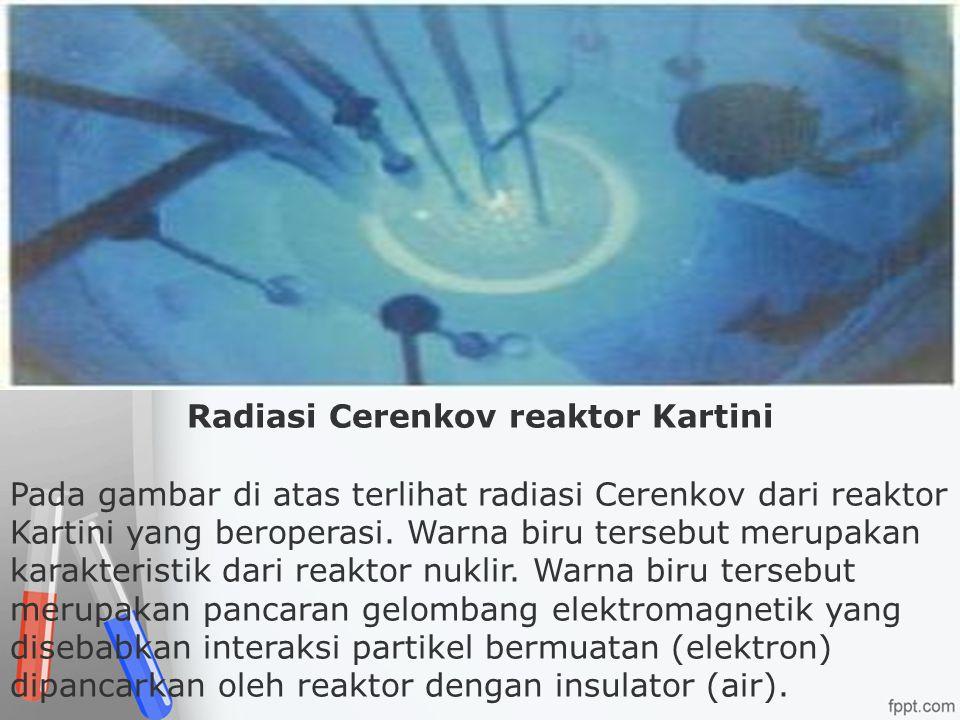 Radiasi Cerenkov reaktor Kartini Pada gambar di atas terlihat radiasi Cerenkov dari reaktor Kartini yang beroperasi. Warna biru tersebut merupakan kar