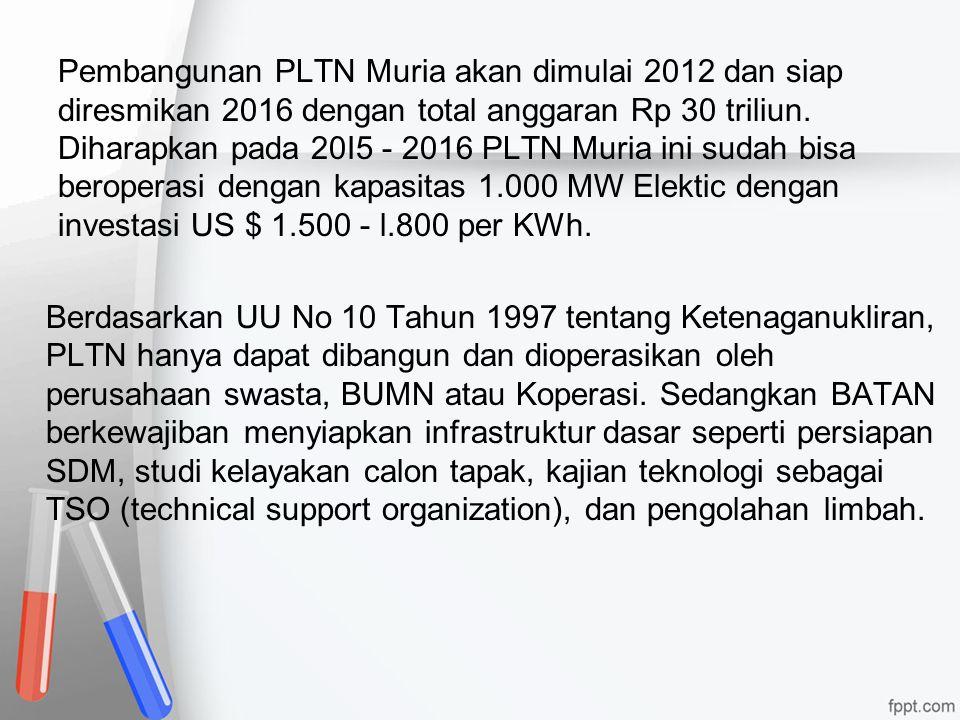 Pembangunan PLTN Muria akan dimulai 2012 dan siap diresmikan 2016 dengan total anggaran Rp 30 triliun. Diharapkan pada 20I5 - 2016 PLTN Muria ini suda