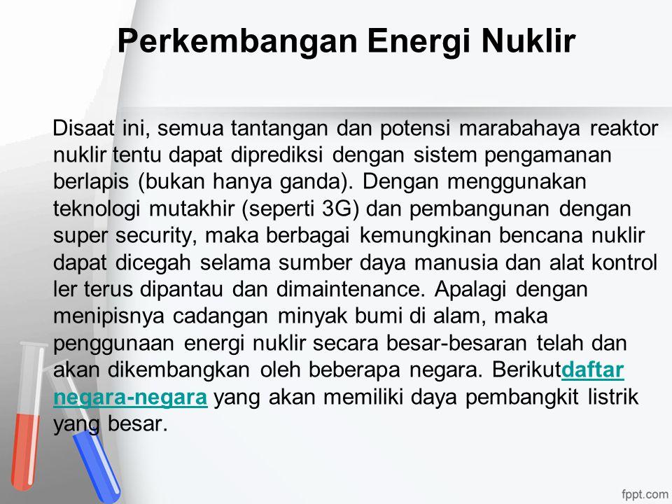 Perkembangan Energi Nuklir Disaat ini, semua tantangan dan potensi marabahaya reaktor nuklir tentu dapat diprediksi dengan sistem pengamanan berlapis