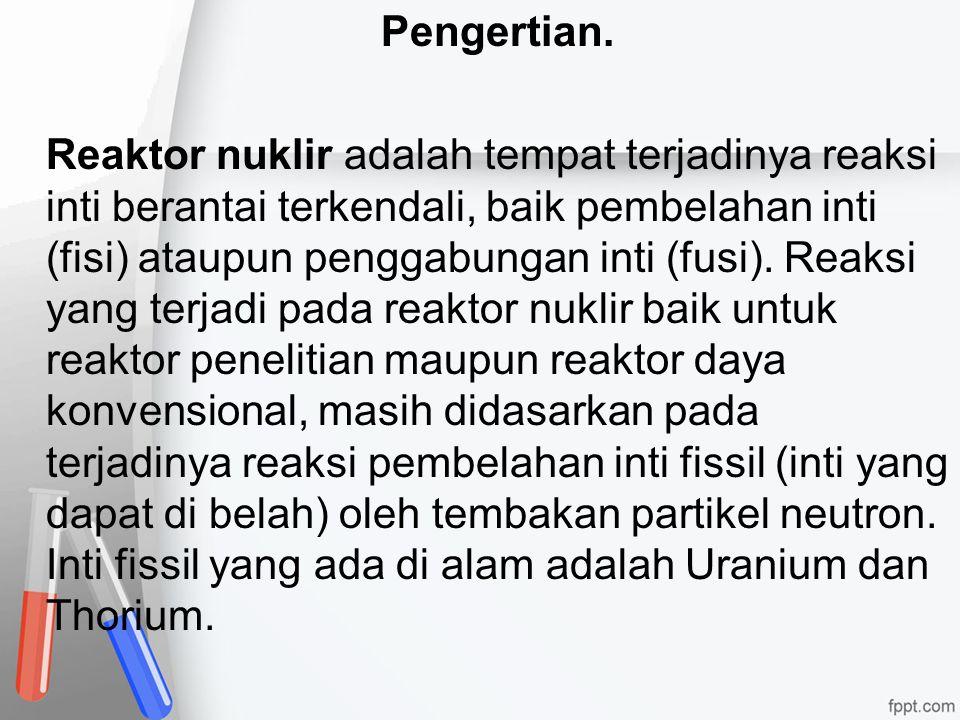 Pengertian. Reaktor nuklir adalah tempat terjadinya reaksi inti berantai terkendali, baik pembelahan inti (fisi) ataupun penggabungan inti (fusi). Rea
