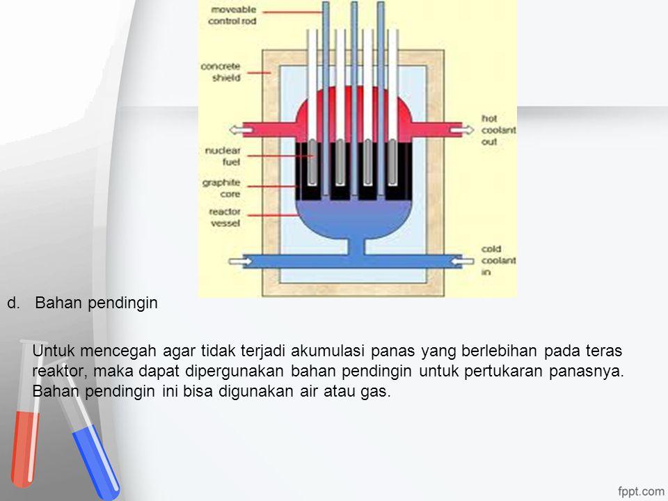 d. Bahan pendingin Untuk mencegah agar tidak terjadi akumulasi panas yang berlebihan pada teras reaktor, maka dapat dipergunakan bahan pendingin untuk