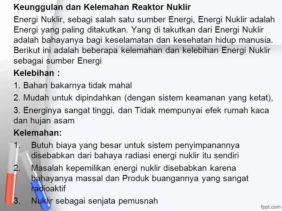 Keunggulan dan Kelemahan Reaktor Nuklir Energi Nuklir, sebagi salah satu sumber Energi, Energi Nuklir adalah Energi yang paling ditakutkan. Yang di ta