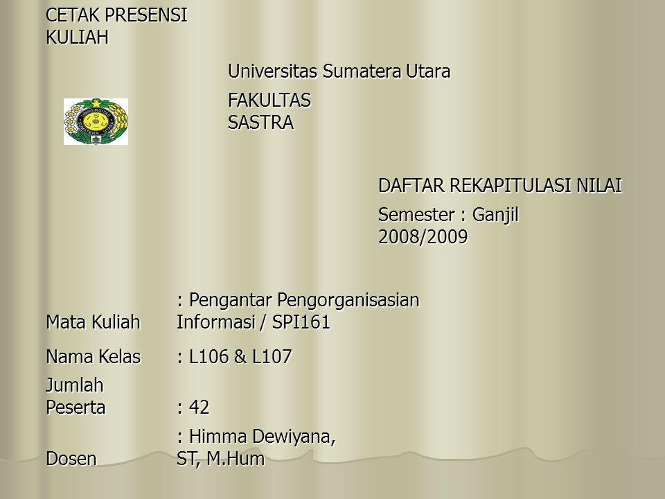 CETAK PRESENSI KULIAH Universitas Sumatera Utara FAKULTAS SASTRA DAFTAR REKAPITULASI NILAI Semester : Ganjil 2008/2009 Mata Kuliah : Pengantar Pengorganisasian Informasi / SPI161 Nama Kelas : L106 & L107 Jumlah Peserta : 42 Dosen : Himma Dewiyana, ST, M.Hum