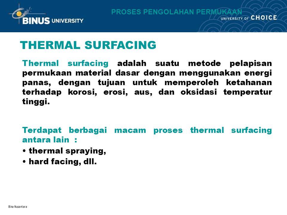 Bina Nusantara PROSES PENGOLAHAN PERMUKAAN THERMAL SURFACING Thermal surfacing adalah suatu metode pelapisan permukaan material dasar dengan menggunakan energi panas, dengan tujuan untuk memperoleh ketahanan terhadap korosi, erosi, aus, dan oksidasi temperatur tinggi.