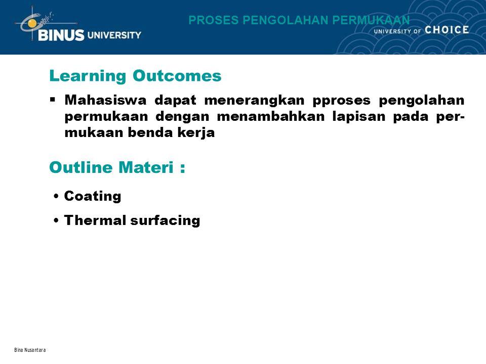 Bina Nusantara Learning Outcomes Outline Materi : Coating Thermal surfacing PROSES PENGOLAHAN PERMUKAAN Mahasiswa dapat menerangkan pproses pengolahan permukaan dengan menambahkan lapisan pada per- mukaan benda kerja.