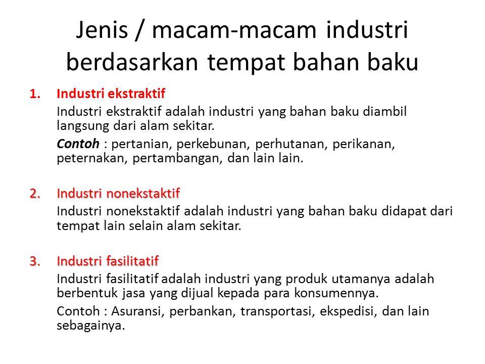 Jenis / macam-macam industri berdasarkan tempat bahan baku 1.Industri ekstraktif Industri ekstraktif adalah industri yang bahan baku diambil langsung