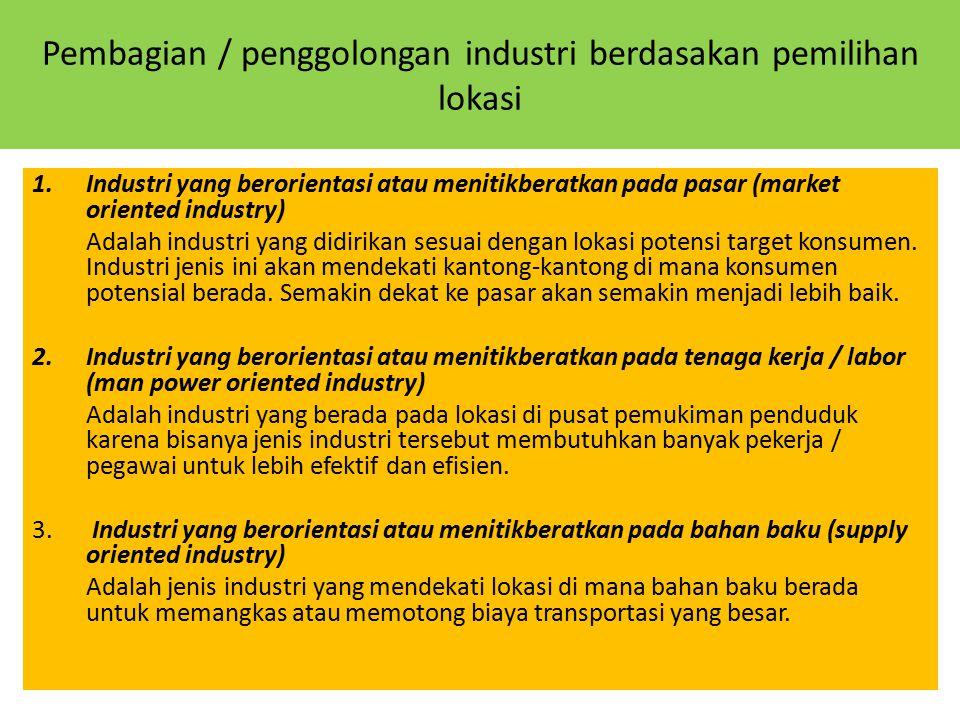 Pembagian / penggolongan industri berdasakan pemilihan lokasi 1.Industri yang berorientasi atau menitikberatkan pada pasar (market oriented industry)