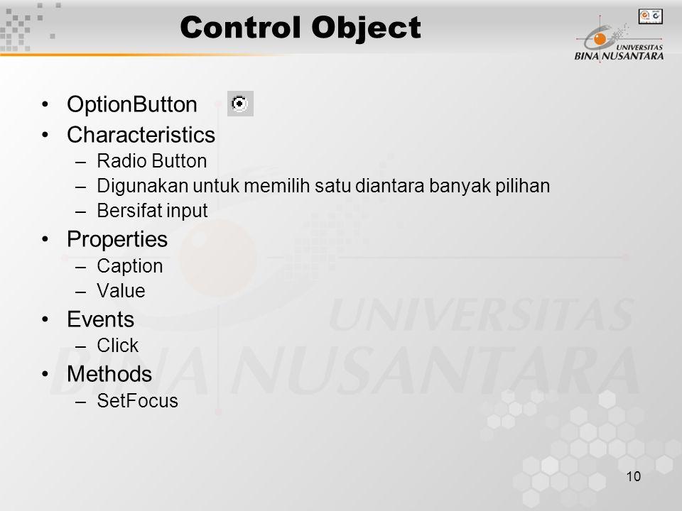 10 Control Object OptionButton Characteristics –Radio Button –Digunakan untuk memilih satu diantara banyak pilihan –Bersifat input Properties –Caption –Value Events –Click Methods –SetFocus