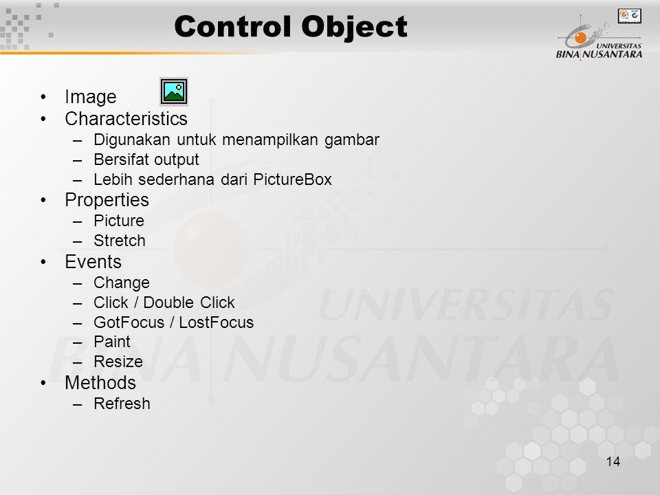 14 Control Object Image Characteristics –Digunakan untuk menampilkan gambar –Bersifat output –Lebih sederhana dari PictureBox Properties –Picture –Stretch Events –Change –Click / Double Click –GotFocus / LostFocus –Paint –Resize Methods –Refresh
