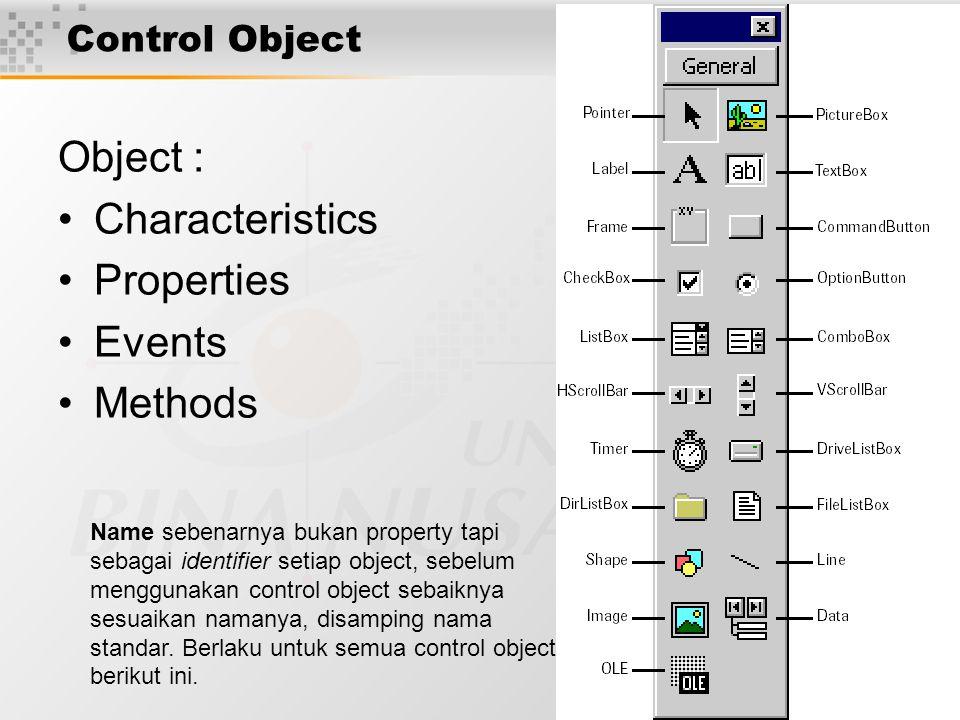 4 Control Object Object : Characteristics Properties Events Methods Name sebenarnya bukan property tapi sebagai identifier setiap object, sebelum menggunakan control object sebaiknya sesuaikan namanya, disamping nama standar.