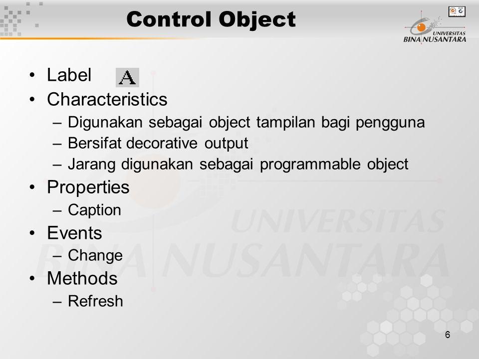 6 Control Object Label Characteristics –Digunakan sebagai object tampilan bagi pengguna –Bersifat decorative output –Jarang digunakan sebagai programmable object Properties –Caption Events –Change Methods –Refresh