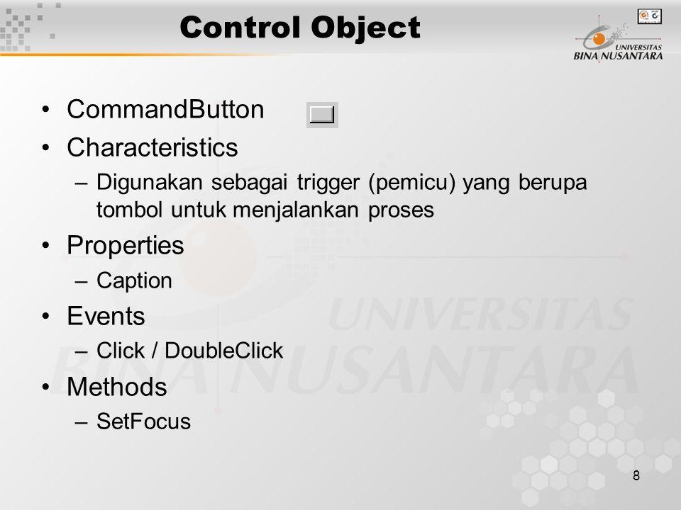 8 Control Object CommandButton Characteristics –Digunakan sebagai trigger (pemicu) yang berupa tombol untuk menjalankan proses Properties –Caption Events –Click / DoubleClick Methods –SetFocus
