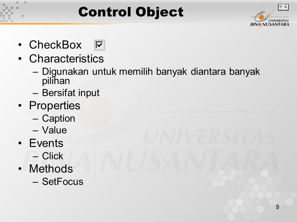 9 Control Object CheckBox Characteristics –Digunakan untuk memilih banyak diantara banyak pilihan –Bersifat input Properties –Caption –Value Events –Click Methods –SetFocus