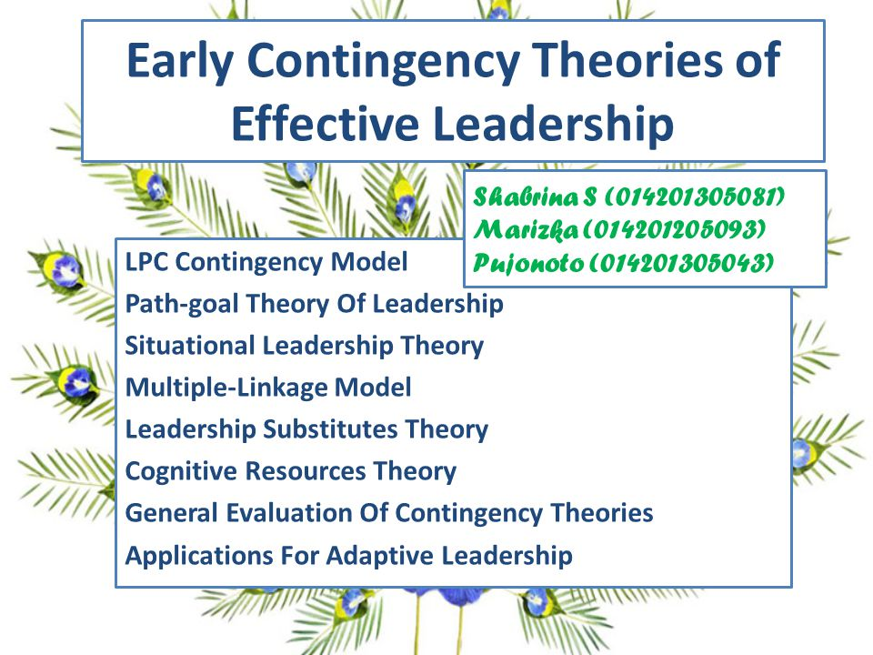 Early Contingency Theories of Effective Leadership LPC Contingency Model Path-goal Theory Of Leadership Situational Leadership Theory Multiple-Linkage Model Leadership Substitutes Theory Cognitive Resources Theory General Evaluation Of Contingency Theories Applications For Adaptive Leadership Shabrina S (014201305081) Marizka (014201205093) Pujonoto (014201305043)