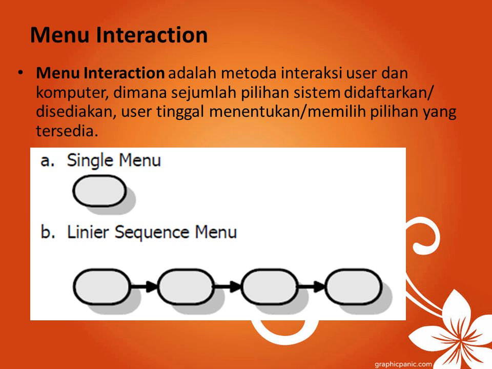 Menu Interaction Menu Interaction adalah metoda interaksi user dan komputer, dimana sejumlah pilihan sistem didaftarkan/ disediakan, user tinggal mene