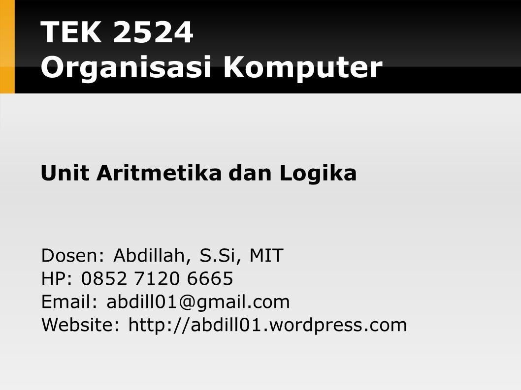 TEK 2524 Organisasi Komputer Unit Aritmetika dan Logika Dosen: Abdillah, S.Si, MIT HP: 0852 7120 6665 Email: abdill01@gmail.com Website: http://abdill