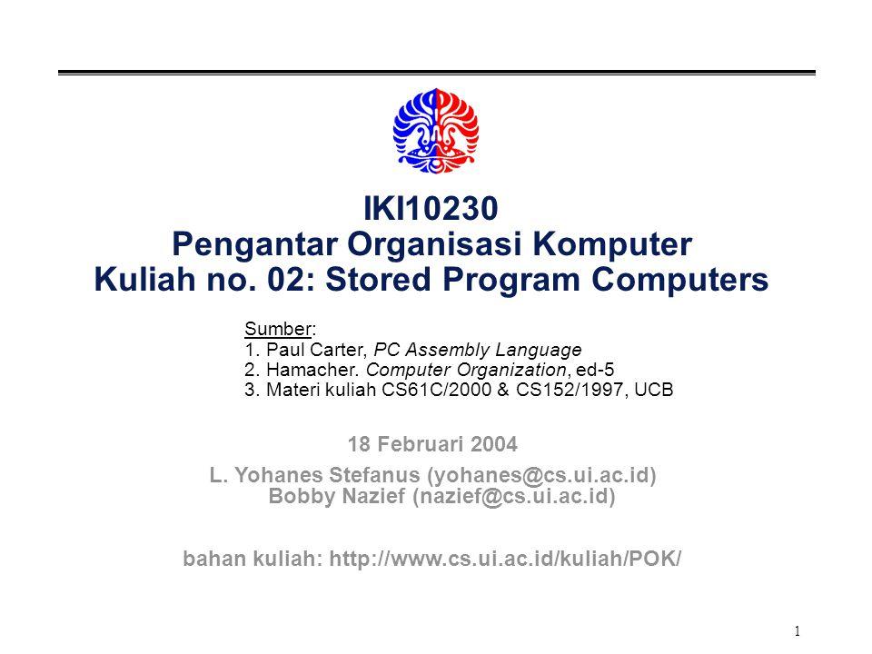 1 IKI10230 Pengantar Organisasi Komputer Kuliah no. 02: Stored Program Computers Sumber: 1. Paul Carter, PC Assembly Language 2. Hamacher. Computer Or
