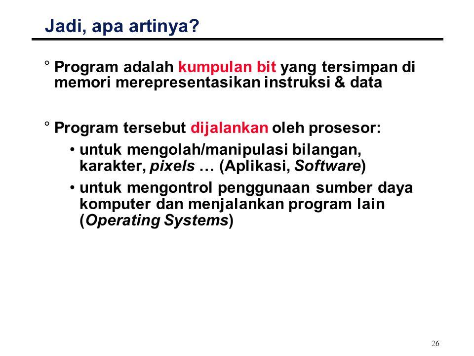 26 Jadi, apa artinya? °Program adalah kumpulan bit yang tersimpan di memori merepresentasikan instruksi & data °Program tersebut dijalankan oleh prose