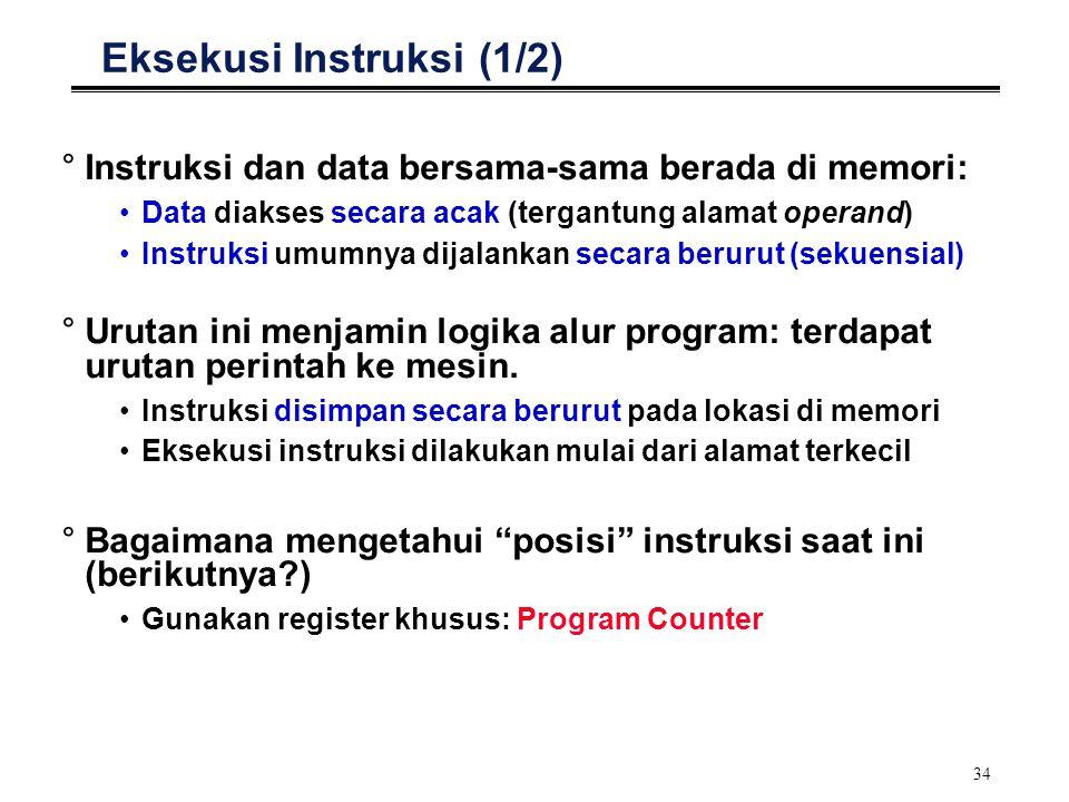 34 Eksekusi Instruksi (1/2) °Instruksi dan data bersama-sama berada di memori: Data diakses secara acak (tergantung alamat operand) Instruksi umumnya