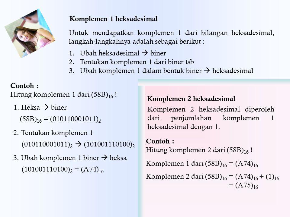 Komplemen 1 heksadesimal Untuk mendapatkan komplemen 1 dari bilangan heksadesimal, langkah-langkahnya adalah sebagai berikut : 1.Ubah heksadesimal  b