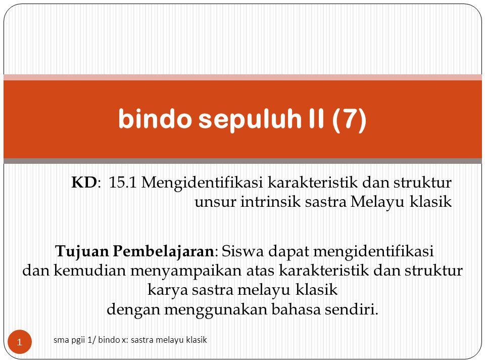 KD : 15.1 Mengidentifikasi karakteristik dan struktur unsur intrinsik sastra Melayu klasik bindo sepuluh II (7) sma pgii 1/ bindo x: sastra melayu klasik Tujuan Pembelajaran : Siswa dapat mengidentifikasi dan kemudian menyampaikan atas karakteristik dan struktur karya sastra melayu klasik dengan menggunakan bahasa sendiri.