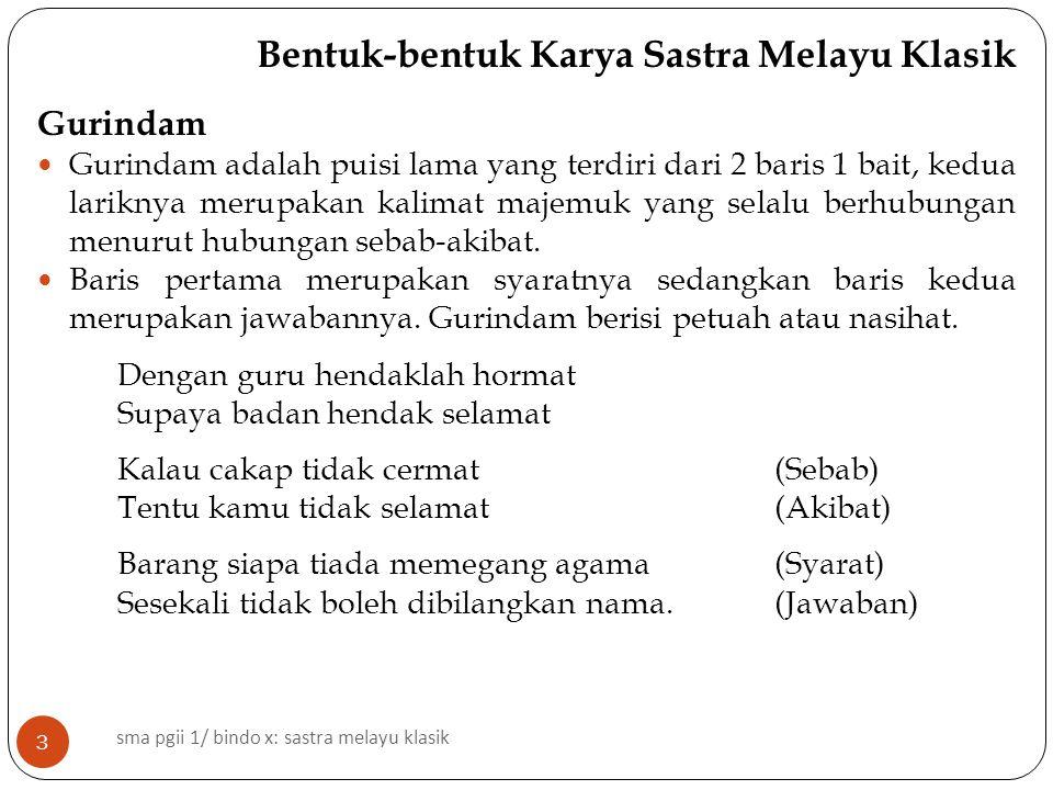 Bentuk-bentuk Karya Sastra Melayu Klasik Gurindam Gurindam adalah puisi lama yang terdiri dari 2 baris 1 bait, kedua lariknya merupakan kalimat majemuk yang selalu berhubungan menurut hubungan sebab-akibat.