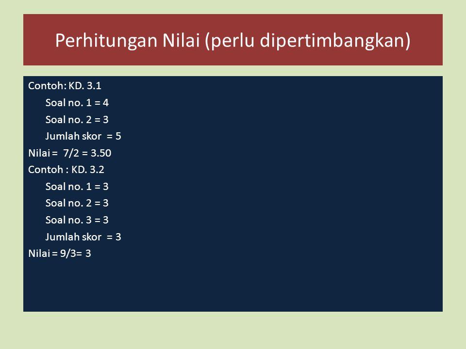 Perhitungan Nilai (perlu dipertimbangkan) Contoh: KD. 3.1 Soal no. 1 = 4 Soal no. 2 = 3 Jumlah skor = 5 Nilai = 7/2 = 3.50 Contoh : KD. 3.2 Soal no. 1
