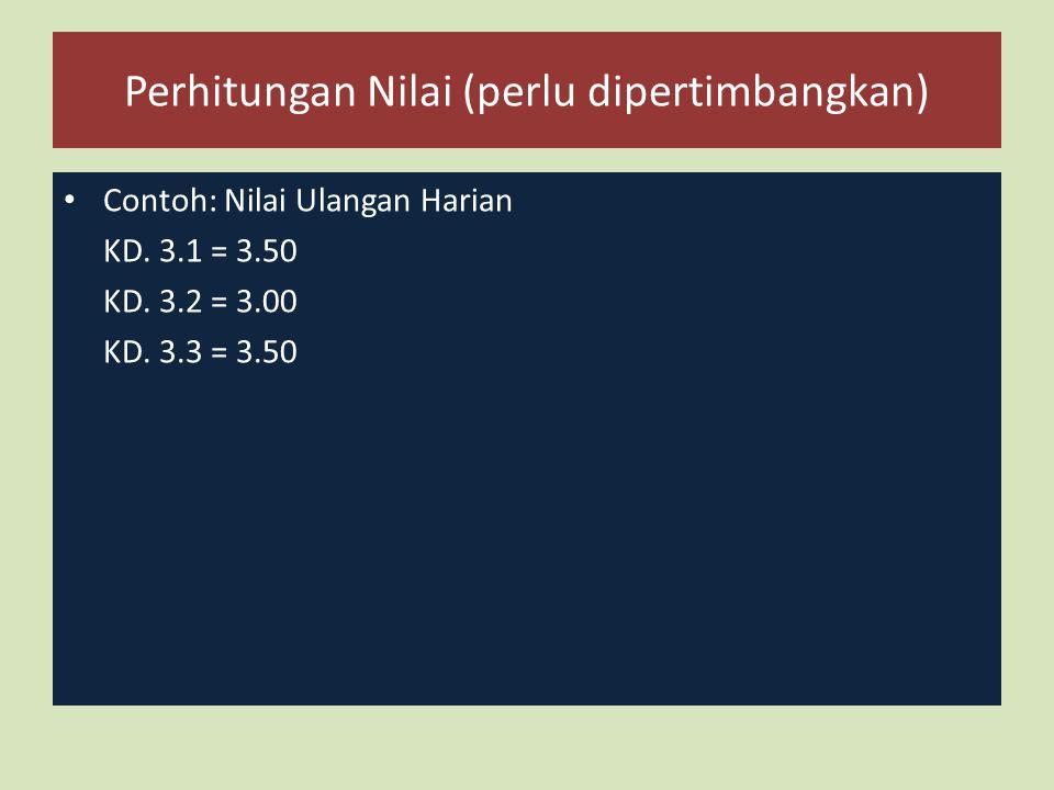 Perhitungan Nilai (perlu dipertimbangkan) Contoh: Nilai Ulangan Harian KD. 3.1 = 3.50 KD. 3.2 = 3.00 KD. 3.3 = 3.50