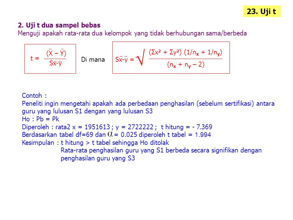 2. Uji t dua sampel bebas Menguji apakah rata-rata dua kelompok yang tidak berhubungan sama/berbeda 23. Uji t t = (X – Y) Sx-y Di manaSx-y = (Σx 2 + Σ