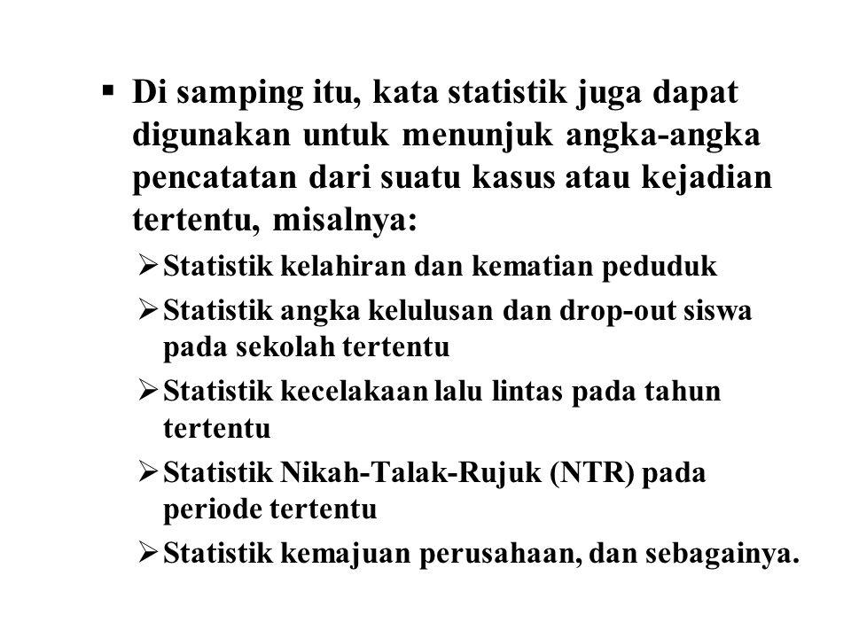  Di samping itu, kata statistik juga dapat digunakan untuk menunjuk angka-angka pencatatan dari suatu kasus atau kejadian tertentu, misalnya:  Stati