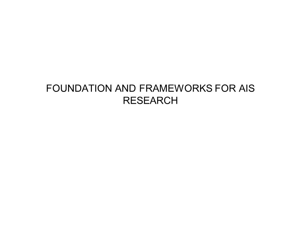 FOUNDATION AND FRAMEWORKS FOR AIS RESEARCH
