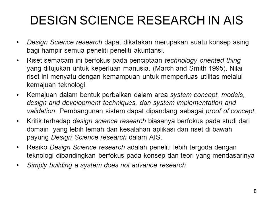 8 DESIGN SCIENCE RESEARCH IN AIS Design Science research dapat dikatakan merupakan suatu konsep asing bagi hampir semua peneliti-peneliti akuntansi. R