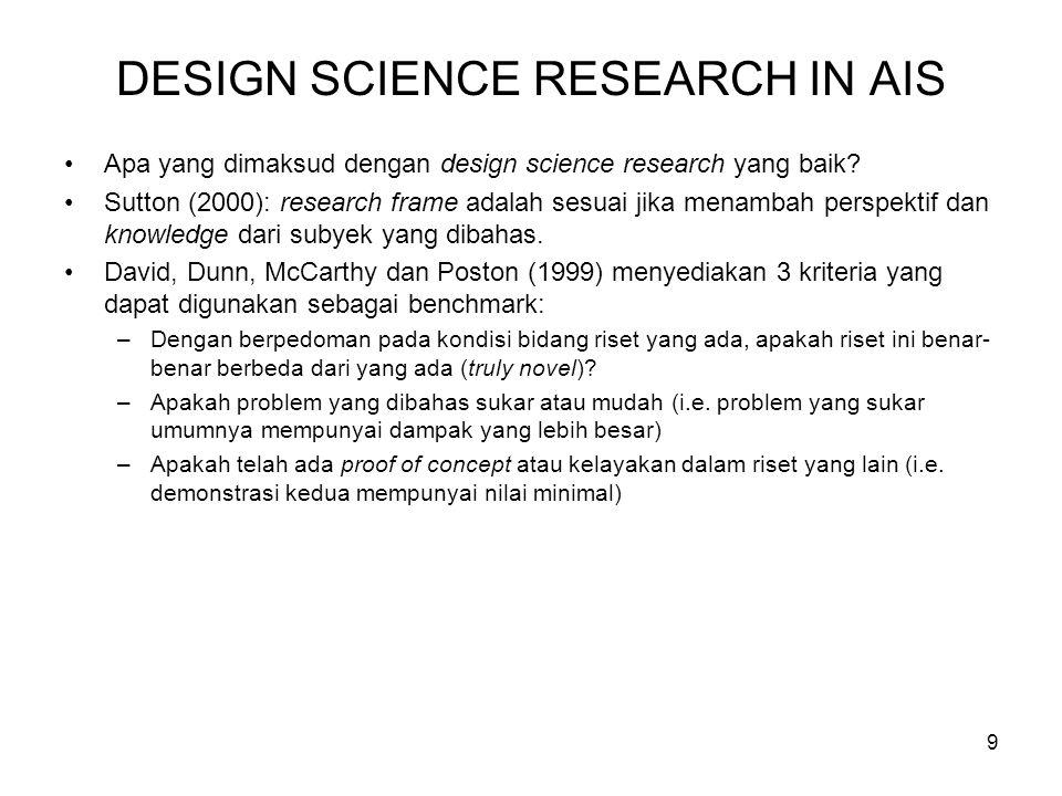 9 DESIGN SCIENCE RESEARCH IN AIS Apa yang dimaksud dengan design science research yang baik? Sutton (2000): research frame adalah sesuai jika menambah
