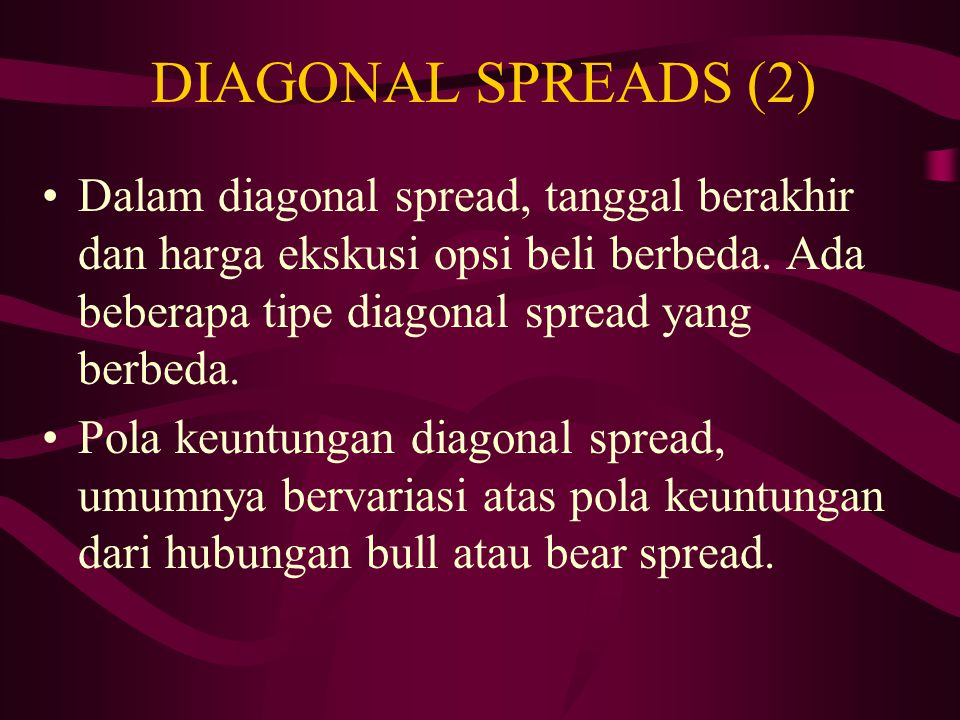 DIAGONAL SPREADS (1) Pada kasus bull, bear, dan calendar spreads semuanya diciptakan dari suatu posisi beli dalam satu opsi beli dan suatu posisi jual