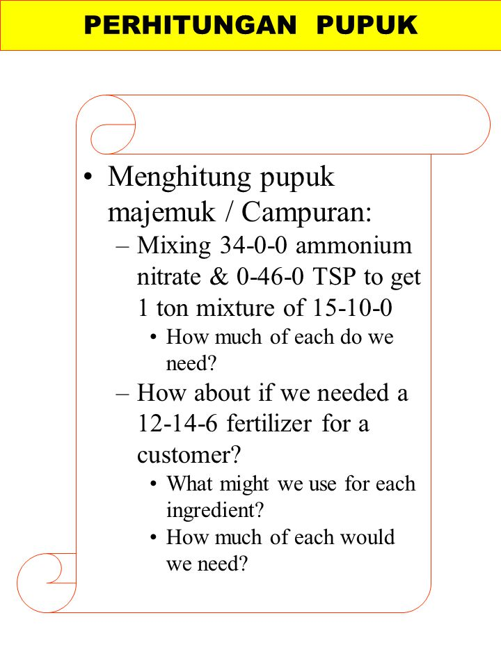 Menghitung pupuk majemuk / Campuran: –Mixing 34-0-0 ammonium nitrate & 0-46-0 TSP to get 1 ton mixture of 15-10-0 How much of each do we need? –How ab